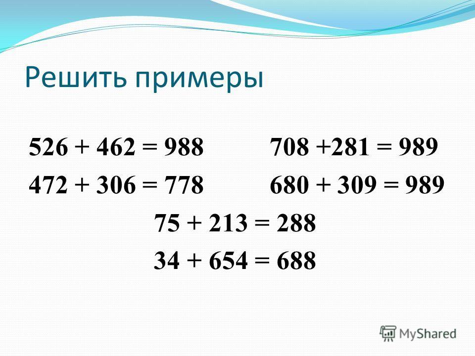 Решить примеры 526 + 462 = 988 708 +281 = 989 472 + 306 = 778 680 + 309 = 989 75 + 213 = 288 34 + 654 = 688