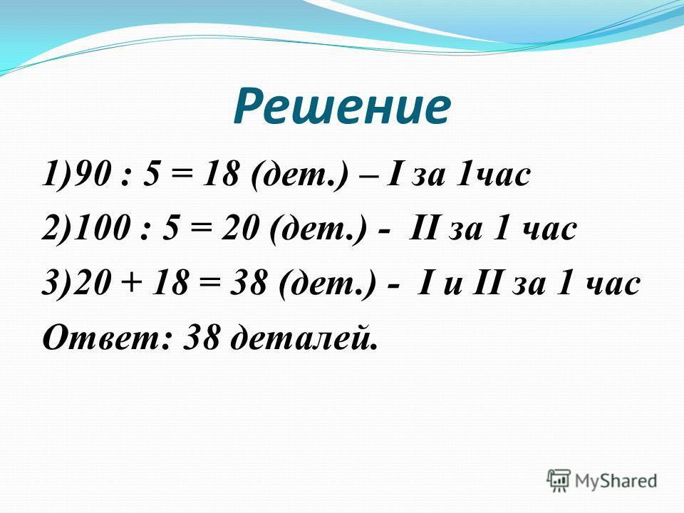 Решение 1)90 : 5 = 18 (дет.) – I за 1час 2)100 : 5 = 20 (дет.) - II за 1 час 3)20 + 18 = 38 (дет.) - I и II за 1 час Ответ: 38 деталей.