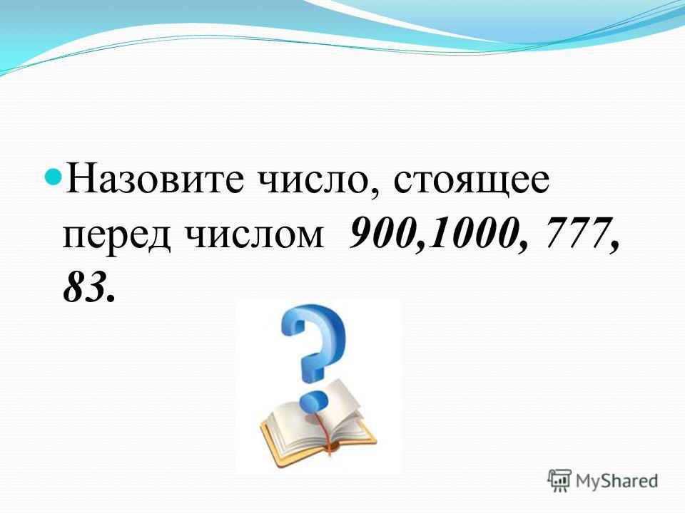 Назовите число, стоящее перед числом 900,1000, 777, 83.