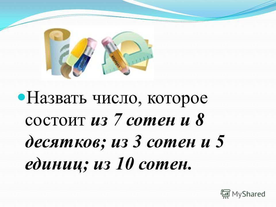 Назвать число, которое состоит из 7 сотен и 8 десятков; из 3 сотен и 5 единиц; из 10 сотен.