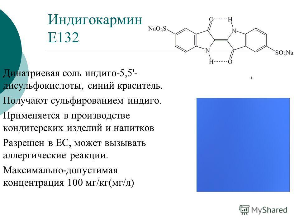 Индигокармин Е132 Динатриевая соль индиго-5,5'- дисульфокислоты, синий краситель. Получают сульфированием индиго. Применяется в производстве кондитерских изделий и напитков Разрешен в ЕС, может вызывать аллергические реакции. Максимально-допустимая к