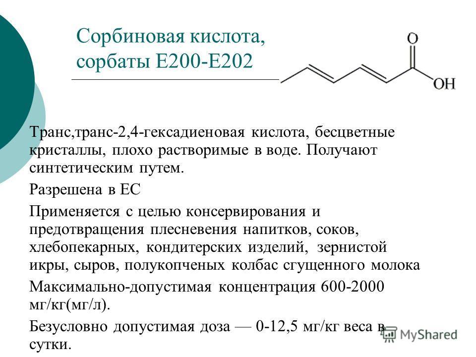 Сорбиновая кислота, сорбаты Е200-Е202 Транс,транс-2,4-гексадиеновая кислота, бесцветные кристаллы, плохо растворимые в воде. Получают синтетическим путем. Разрешена в ЕС Применяется с целью консервирования и предотвращения плесневения напитков, соков
