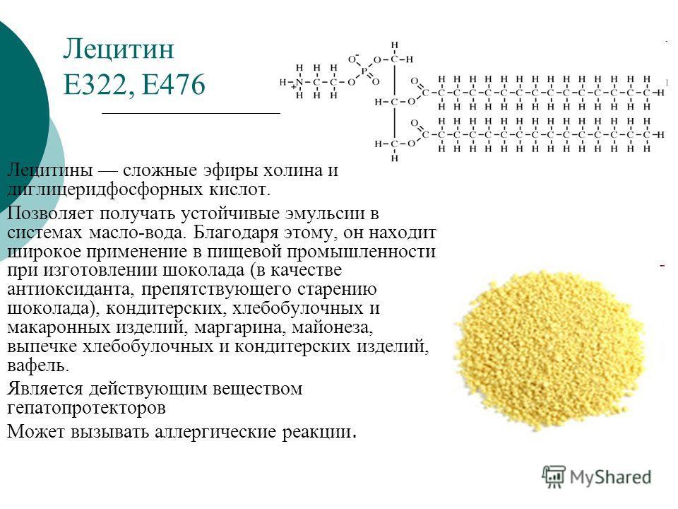 Лецитин Е322, Е476 Лецитины сложные эфиры холина и диглицеридфосфорных кислот. Позволяет получать устойчивые эмульсии в системах масло-вода. Благодаря этому, он находит широкое применение в пищевой промышленности при изготовлении шоколада (в качестве