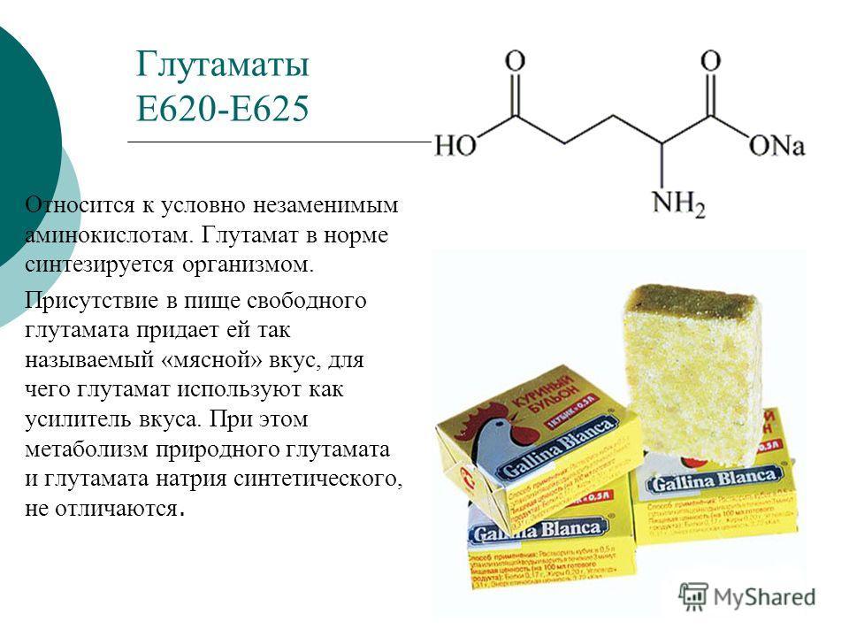 Глутаматы Е620-Е625 Относится к условно незаменимым аминокислотам. Глутамат в норме синтезируется организмом. Присутствие в пище свободного глутамата придает ей так называемый «мясной» вкус, для чего глутамат используют как усилитель вкуса. При этом
