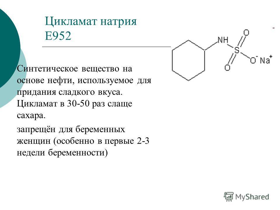 Цикламат натрия Е952 Синтетическое вещество на основе нефти, используемое для придания сладкого вкуса. Цикламат в 30-50 раз слаще сахара. запрещён для беременных женщин (особенно в первые 2-3 недели беременности)