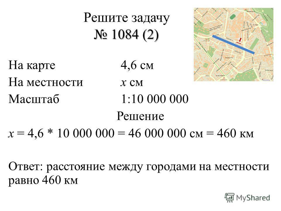 1084 (2) Решите задачу 1084 (2) На карте4,6 см На местностих см Масштаб1:10 000 000 Решение х = 4,6 * 10 000 000 = 46 000 000 см = 460 км Ответ: расстояние между городами на местности равно 460 км