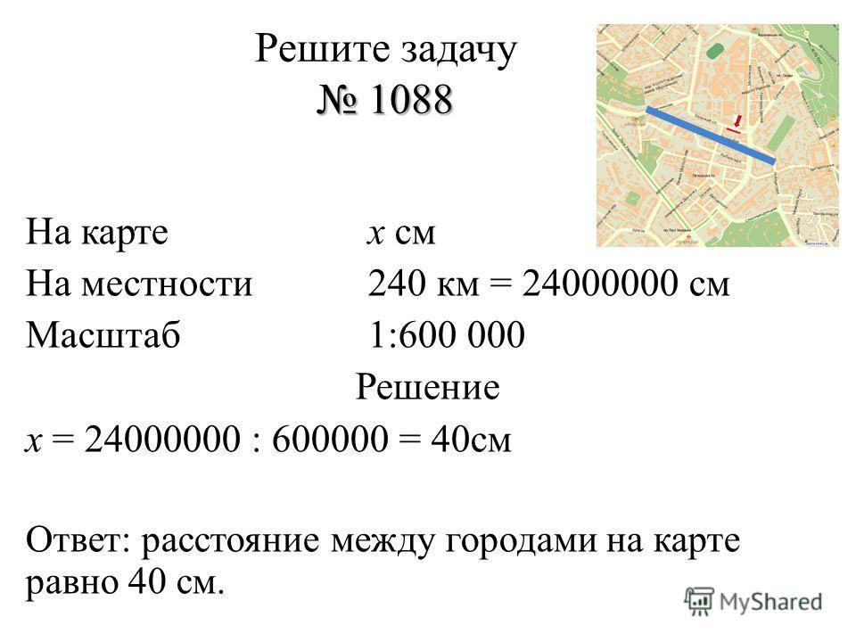 1088 Решите задачу 1088 На картех см На местности240 км = 24000000 см Масштаб1:600 000 Решение х = 24000000 : 600000 = 40см Ответ: расстояние между городами на карте равно 40 см.