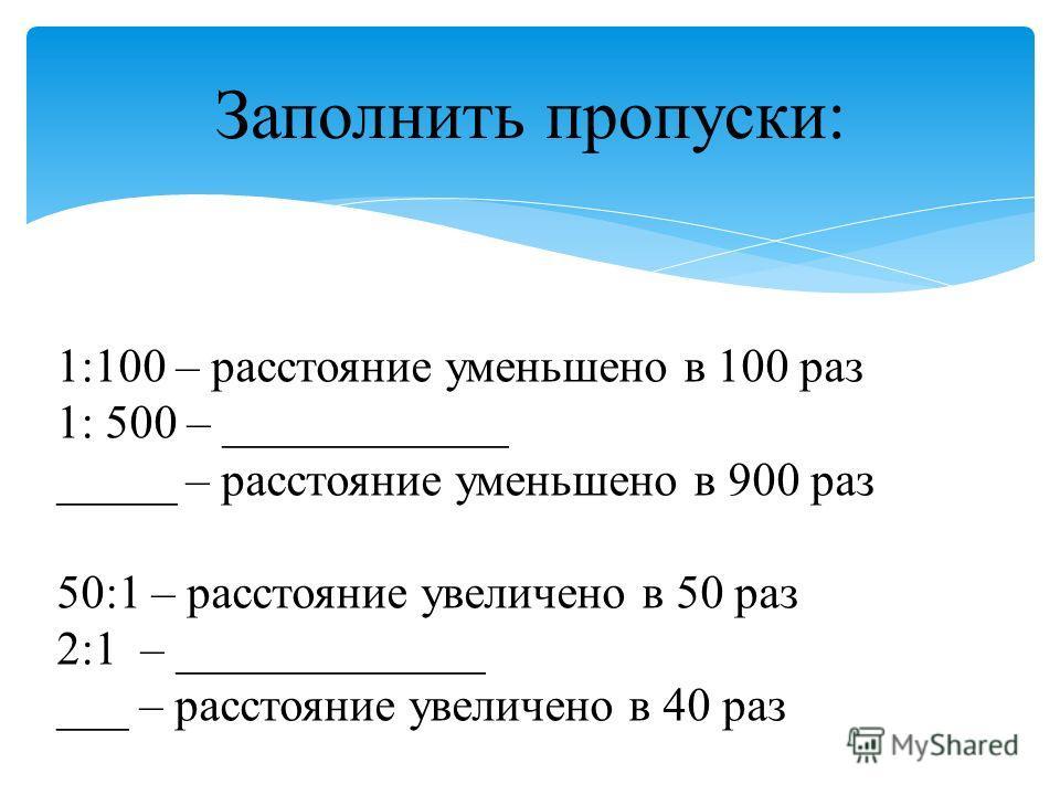 Заполнить пропуски: 1:100 – расстояние уменьшено в 100 раз 1: 500 – ____________ _____ – расстояние уменьшено в 900 раз 50:1 – расстояние увеличено в 50 раз 2:1 – _____________ ___ – расстояние увеличено в 40 раз