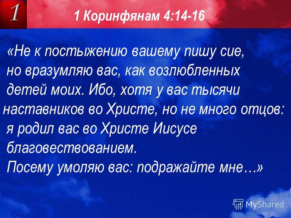 «Не к постыжению вашему пишу сие, но вразумляю вас, как возлюбленных детей моих. Ибо, хотя у вас тысячи наставников во Христе, но не много отцов: я родил вас во Христе Иисусе благовествованием. Посему умоляю вас: подражайте мне…» 1 Коринфянам 4:14-16