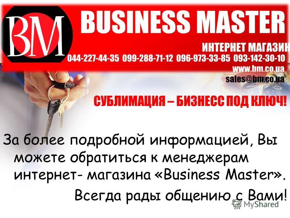 СУБЛИМАЦИЯ – БИЗНЕСС ПОД КЛЮЧ! За более подробной информацией, Вы можете обратиться к менеджерам интернет- магазина «Business Master». Всегда рады общению с Вами! sales@bm.co.ua