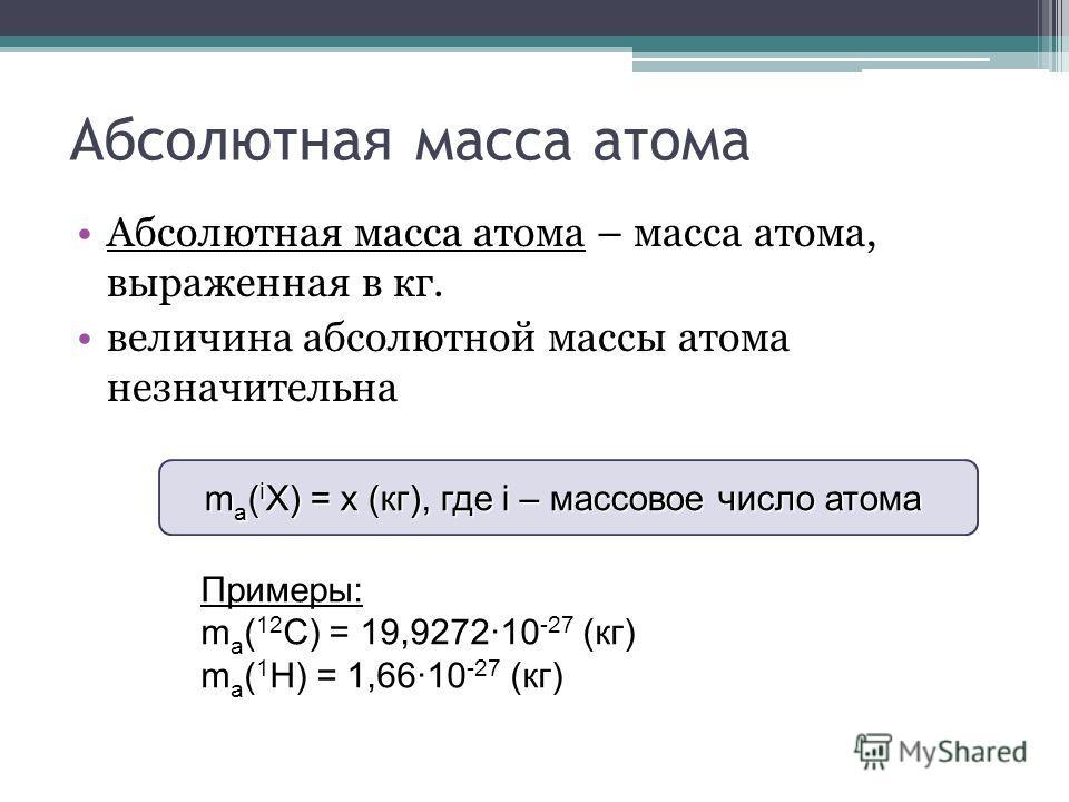 Абсолютная масса атома Абсолютная масса атома – масса атома, выраженная в кг. величина абсолютной массы атома незначительна Примеры: m a ( 12 C) = 19,927210 -27 (кг) m a ( 1 H) = 1,6610 -27 (кг) m a ( i X) = x (кг), где i – массовое число атома