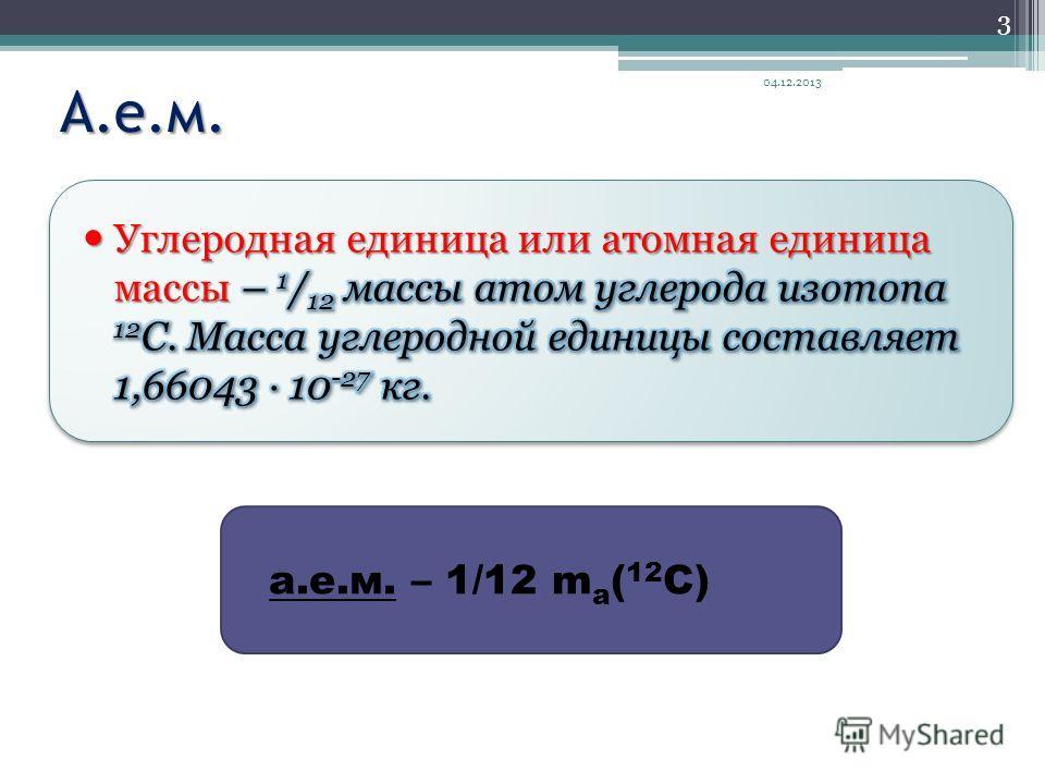 А.е.м. 04.12.2013 3 а.е.м. – 1/12 m a ( 12 C)