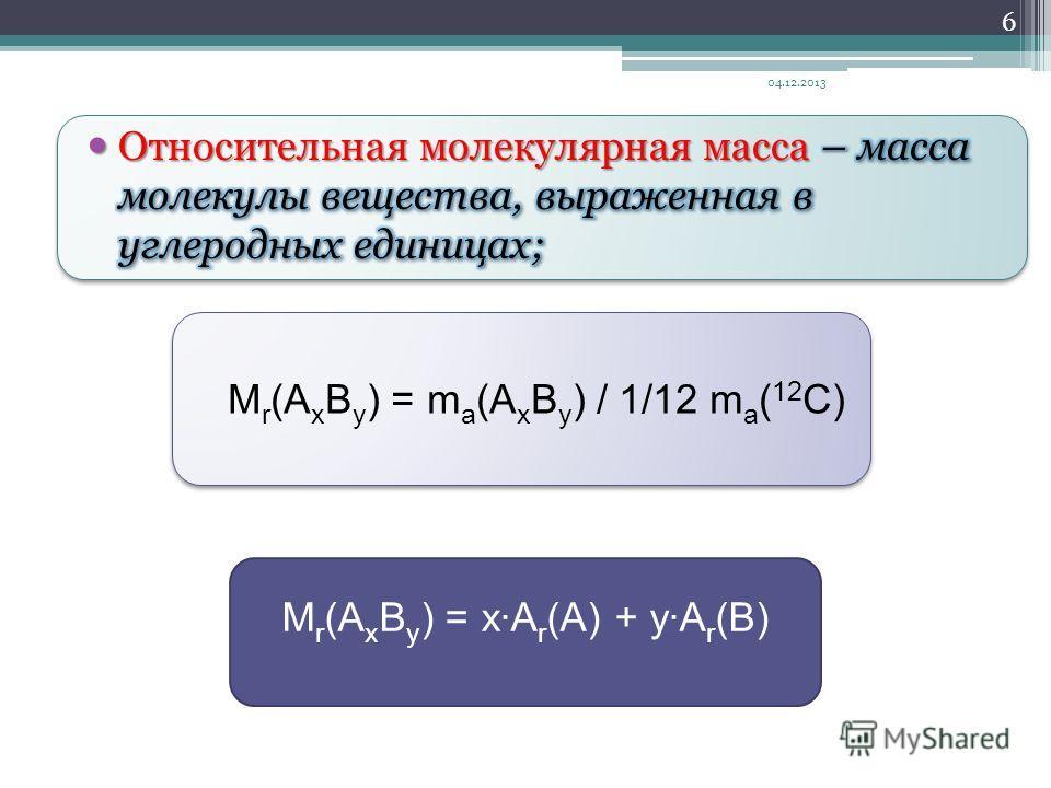 M r (А х В y ) = m a (А х В y ) / 1/12 m a ( 12 C) 04.12.2013 6 M r (А х В y ) = xA r (A) + yA r (B)