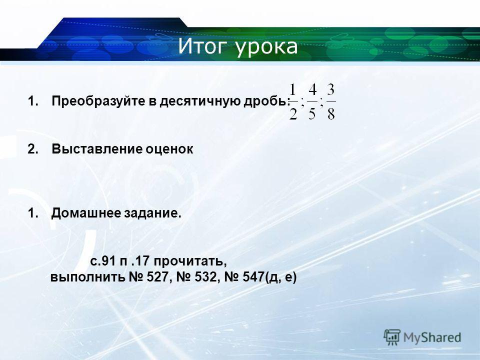 Итог урока 1.Преобразуйте в десятичную дробь: 2.Выставление оценок 1.Домашнее задание. с.91 п.17 прочитать, выполнить 527, 532, 547(д, е)
