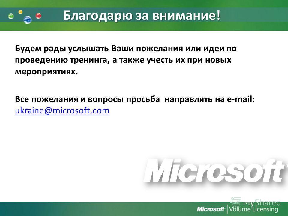 Благодарю за внимание! Будем рады услышать Ваши пожелания или идеи по проведению тренинга, а также учесть их при новых мероприятиях. Все пожелания и вопросы просьба направлять на e-mail: ukraine@microsoft.com