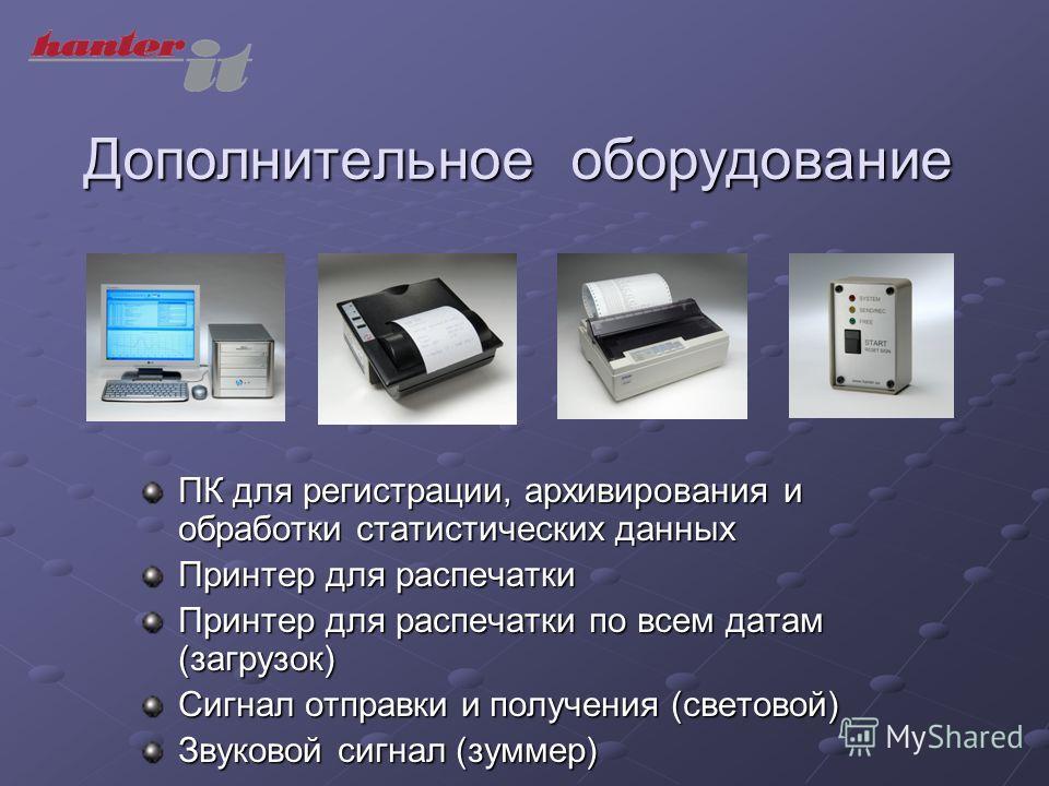 Дополнительное оборудование ПК для регистрации, архивирования и обработки статистических данных Принтер для распечатки Принтер для распечатки по всем датам (загрузок) Сигнал отправки и получения (световой) Звуковой сигнал (зуммер)