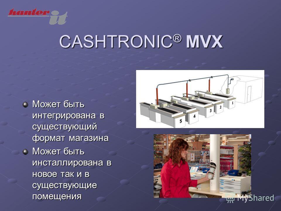 CASHTRONIC ® MVX Может быть интегрирована в существующий формат магазина Может быть инсталлирована в новое так и в существующие помещения