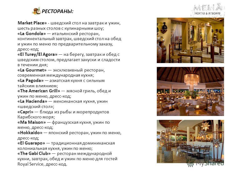 РЕСТОРАНЫ: Market Place» - шведский стол на завтрак и ужин, шесть разных столов с кулинарными шоу; «La Gondola» итальянский ресторан, континентальный завтрак, шведский стол на обед и ужин по меню по предварительному заказу, дресс-код; «El Turey/El Ag