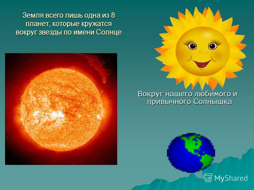 Земля всего лишь одна из 8 планет, которые кружатся вокруг звезды по имени Солнце Вокруг нашего любимого и привычного Солнышка