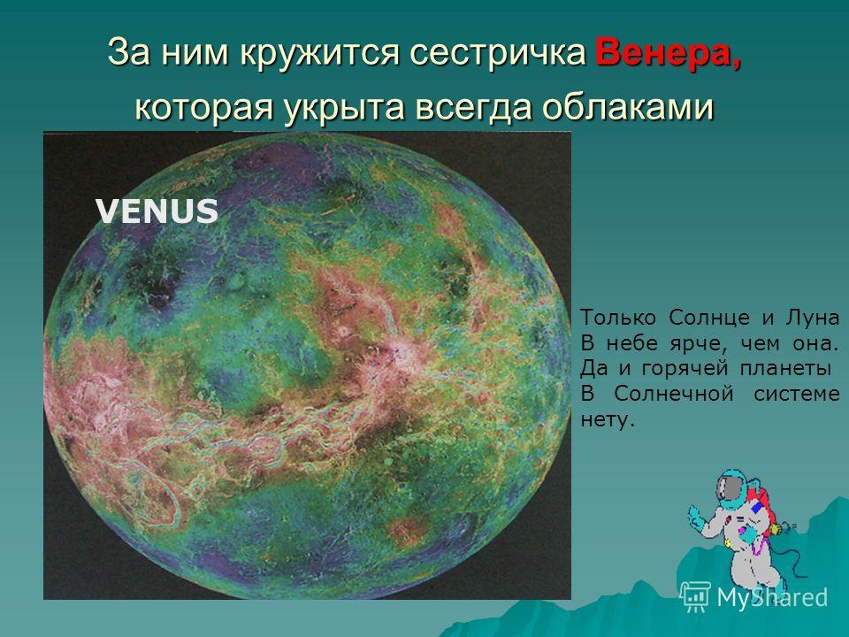 За ним кружится сестричка Венера, которая укрыта всегда облаками Только Солнце и Луна В небе ярче, чем она. Да и горячей планеты В Солнечной системе нету. VENUS