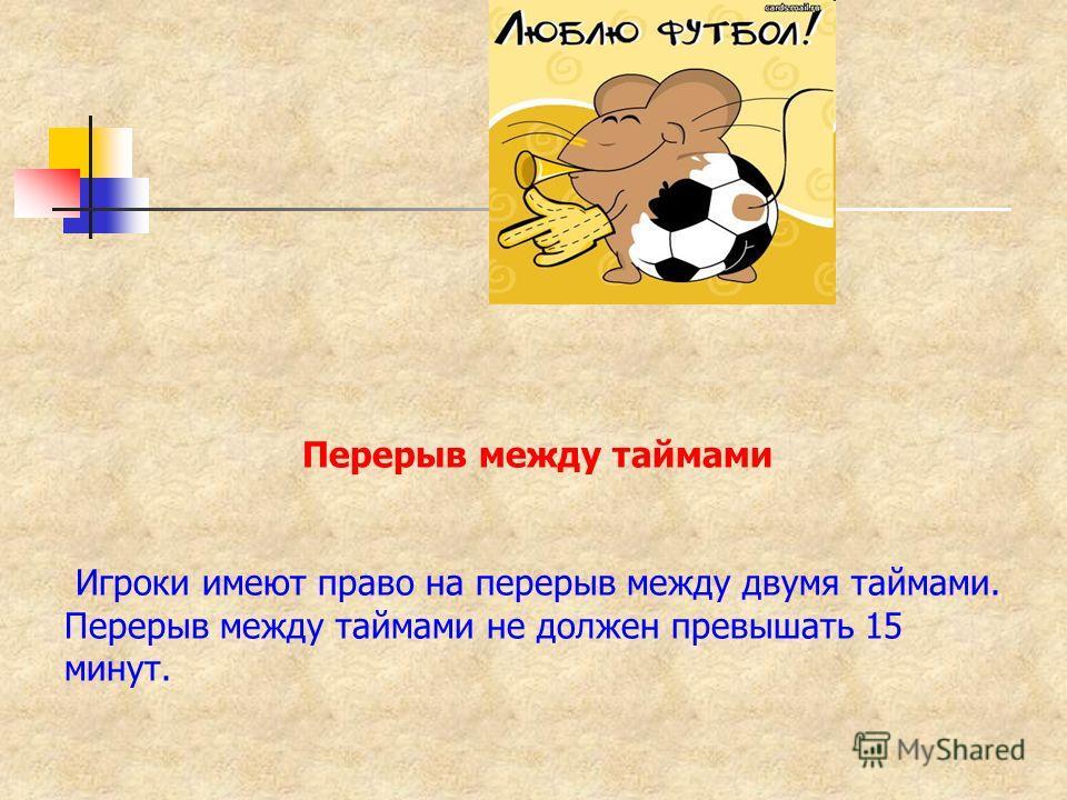 Перерыв между таймами Игроки имеют право на перерыв между двумя таймами. Перерыв между таймами не должен превышать 15 минут.