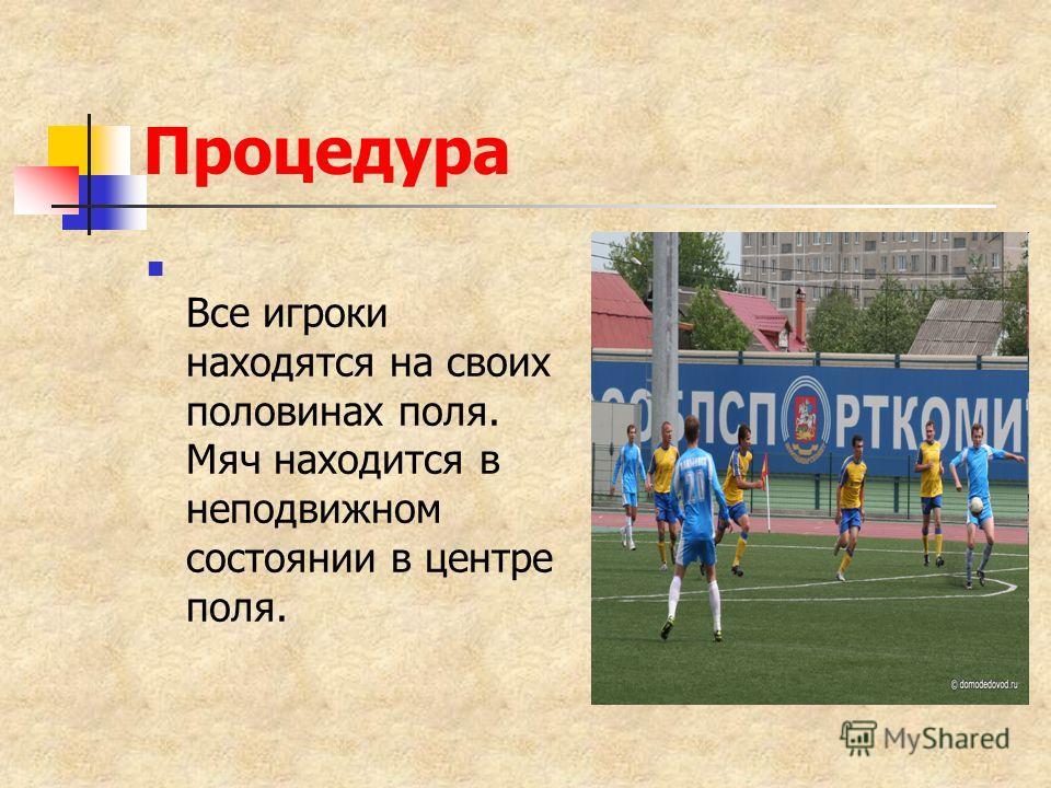 Процедура Все игроки находятся на своих половинах поля. Мяч находится в неподвижном состоянии в центре поля.