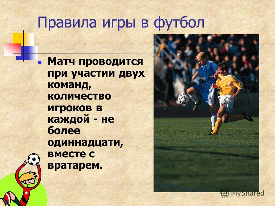 Правила игры в футбол Матч проводится при участии двух команд, количество игроков в каждой - не более одиннадцати, вместе с вратарем.