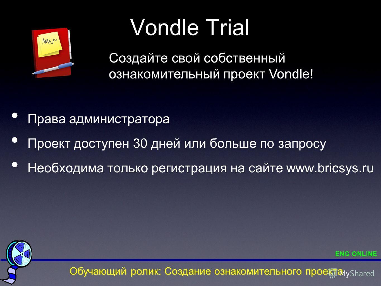 Vondle Trial Права администратора Проект доступен 30 дней или больше по запросу Необходима только регистрация на сайте www.bricsys.ru Создайте свой собственный ознакомительный проект Vondle! Обучающий ролик: Создание ознакомительного проекта ENG ONLI