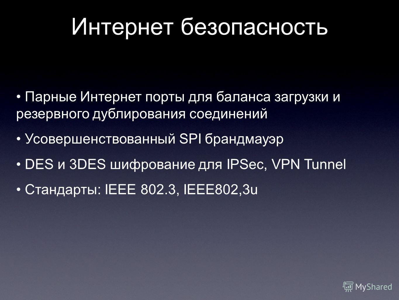 Интернет безопасность Парные Интернет порты для баланса загрузки и резервного дублирования соединений Усовершенствованный SPI брандмауэр DES и 3DES шифрование для IPSec, VPN Tunnel Стандарты: IEEE 802.3, IEEE802,3u