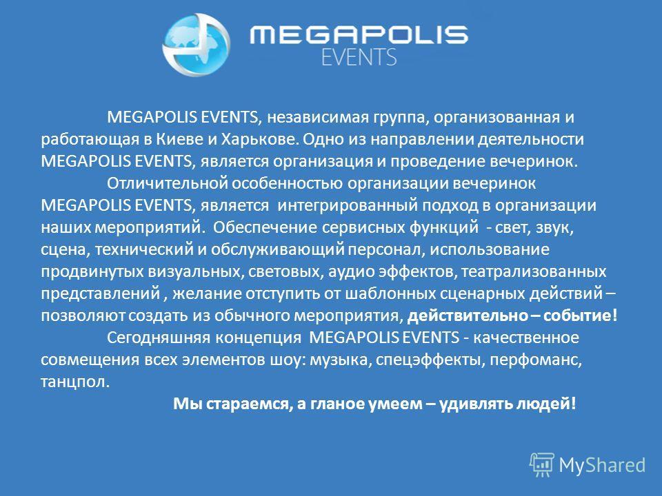 MEGAPOLIS EVENTS, независимая группа, организованная и работающая в Киеве и Харькове. Одно из направлении деятельности MEGAPOLIS EVENTS, является организация и проведение вечеринок. Отличительной особенностью организации вечеринок MEGAPOLIS EVENTS, я