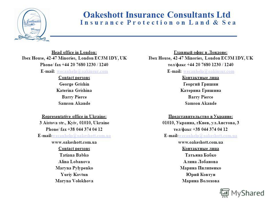 Oakeshott Insurance Consultants Ltd I n s u r a n c e P r o t e c t i o n o n L a n d & S e a ____________________________________________________ Head office in London: Ibex House, 42-47 Minories, London EC3M 1DY, UK Phone/ fax +44 20 7680 1230 / 12