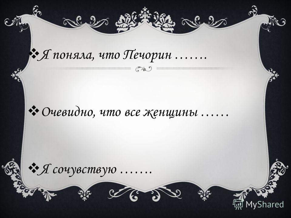 Я поняла, что Печорин ……. Очевидно, что все женщины …… Я сочувствую …….