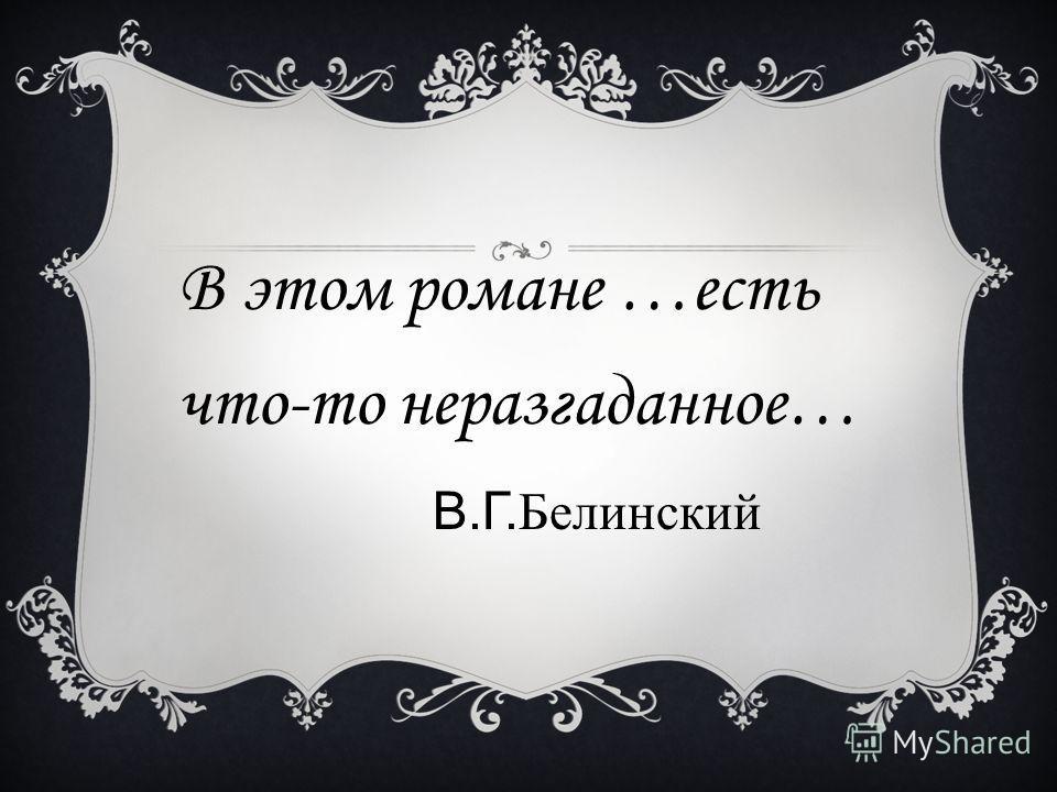 В этом романе …есть что-то неразгаданное… В.Г.Белинский