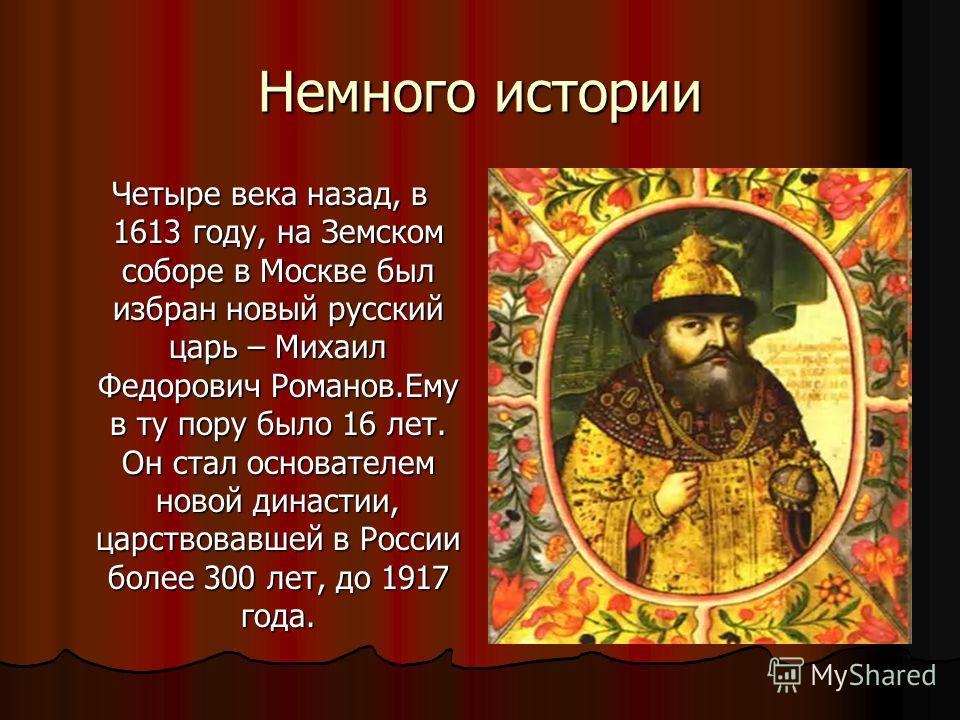 Немного истории Четыре века назад, в 1613 году, на Земском соборе в Москве был избран новый русский царь – Михаил Федорович Романов.Ему в ту пору было 16 лет. Он стал основателем новой династии, царствовавшей в России более 300 лет, до 1917 года. Чет