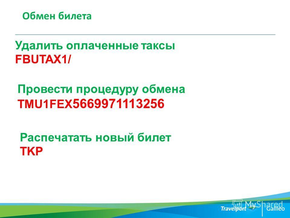 Обмен билета Удалить оплаченные таксы FBUTAX1/ Провести процедуру обмена TMU1FEX 5669971113256 Распечатать новый билет TKP
