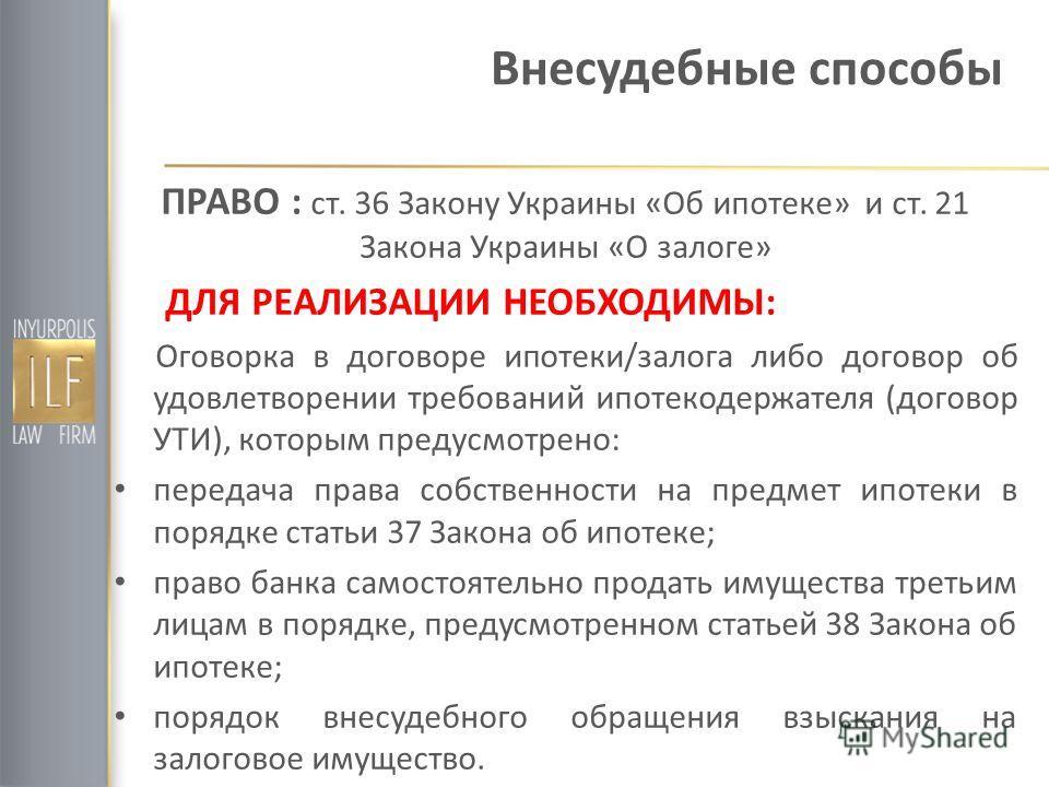Внесудебные способы ПРАВО : ст. 36 Закону Украины «Об ипотеке» и ст. 21 Закона Украины «О залоге» ДЛЯ РЕАЛИЗАЦИИ НЕОБХОДИМЫ: Оговорка в договоре ипотеки/залога либо договор об удовлетворении требований ипотекодержателя (договор УТИ), которым предусмо