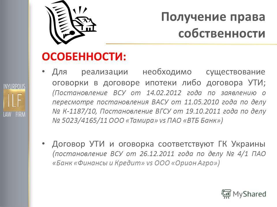Получение права собственности ОСОБЕННОСТИ: Для реализации необходимо существование оговорки в договоре ипотеки либо договора УТИ; (Постановление ВСУ от 14.02.2012 года по заявлению о пересмотре постановления ВАСУ от 11.05.2010 года по делу К-1187/10,