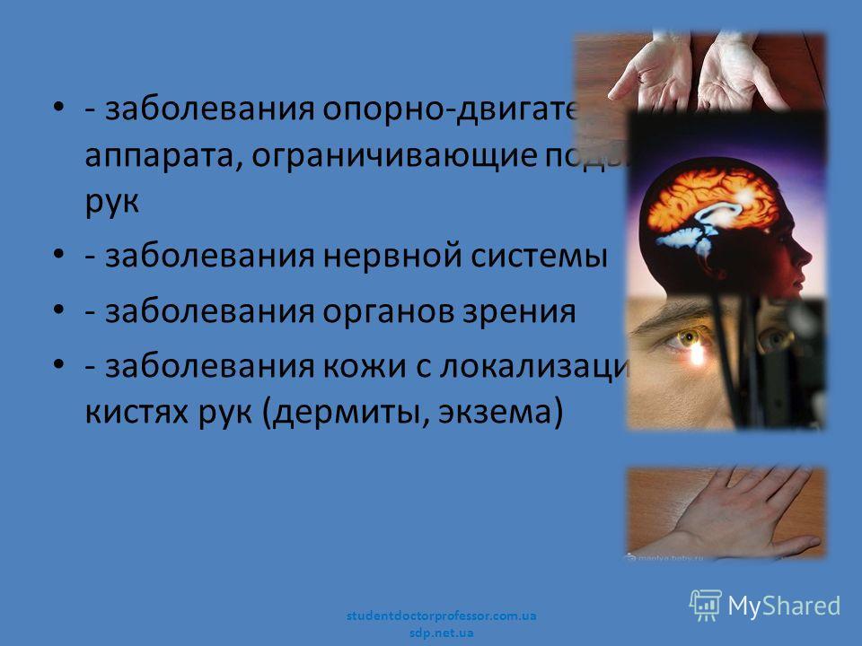 - заболевания опорно-двигательного аппарата, ограничивающие подвижность рук - заболевания нервной системы - заболевания органов зрения - заболевания кожи с локализацией на кистях рук (дермиты, экзема) studentdoctorprofessor.com.ua sdp.net.ua