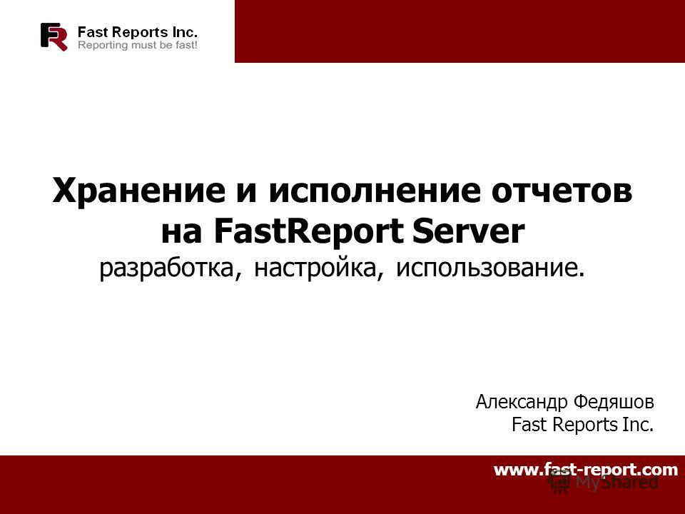Хранение и исполнение отчетов на FastReport Server разработка, настройка, использование. Александр Федяшов Fast Reports Inc. www.fast-report.com