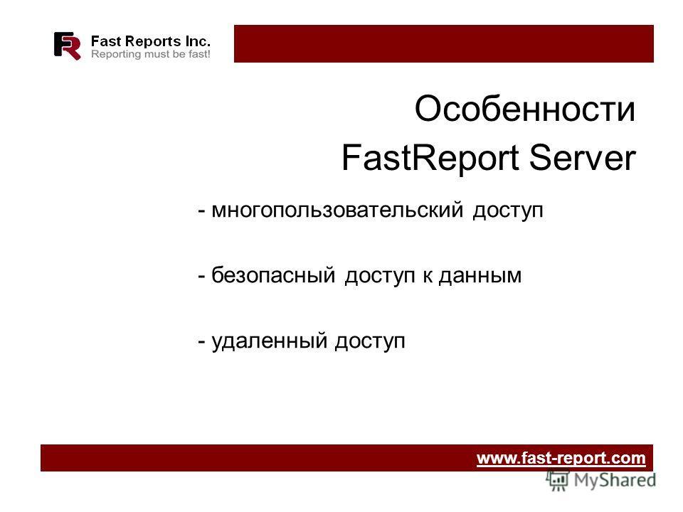Особенности FastReport Server - многопользовательский доступ - безопасный доступ к данным - удаленный доступ