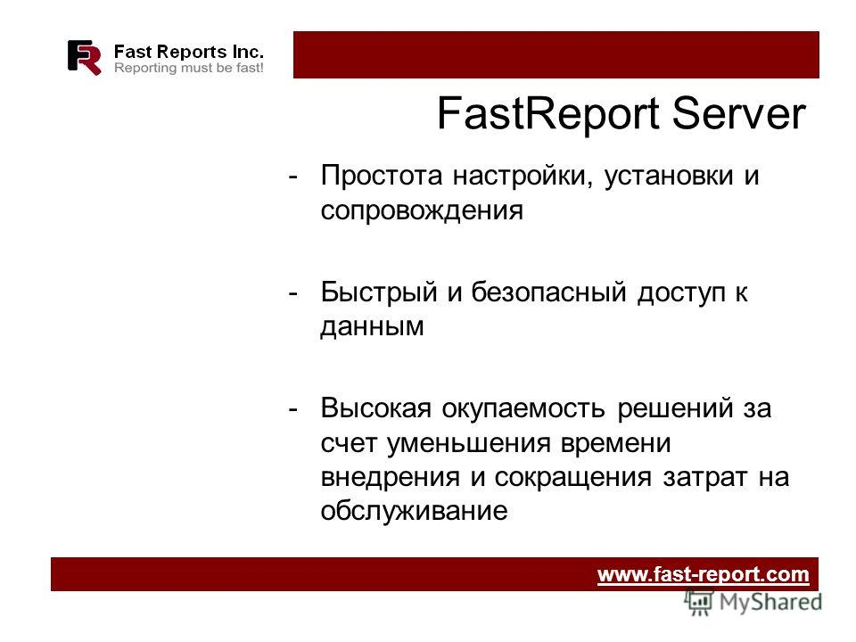 FastReport Server -Простота настройки, установки и сопровождения -Быстрый и безопасный доступ к данным -Высокая окупаемость решений за счет уменьшения времени внедрения и сокращения затрат на обслуживание www.fast-report.com