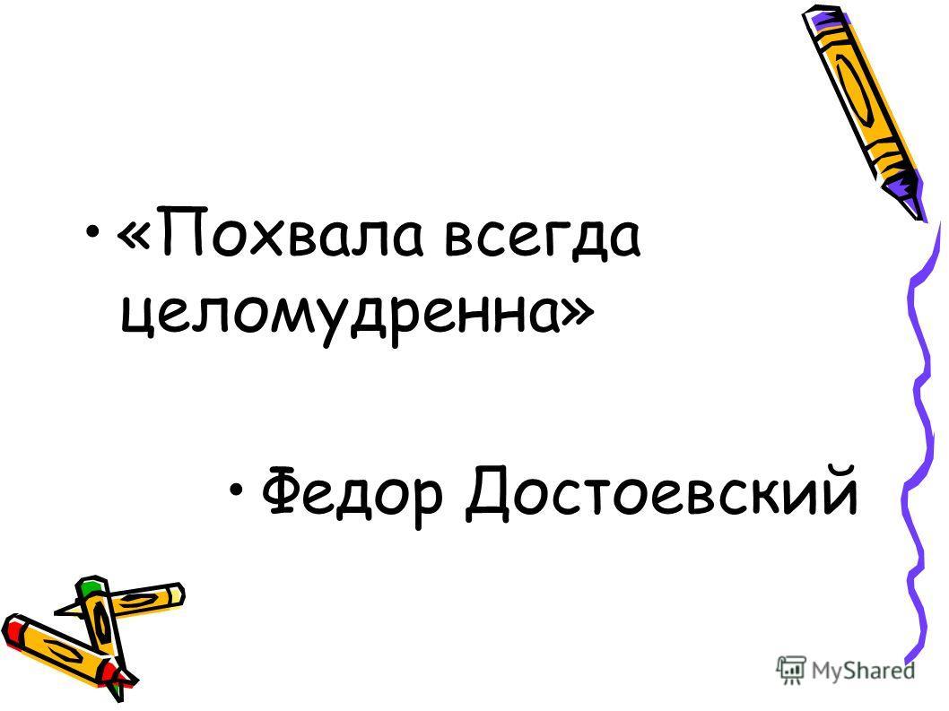 «Похвала всегда целомудренна» Федор Достоевский