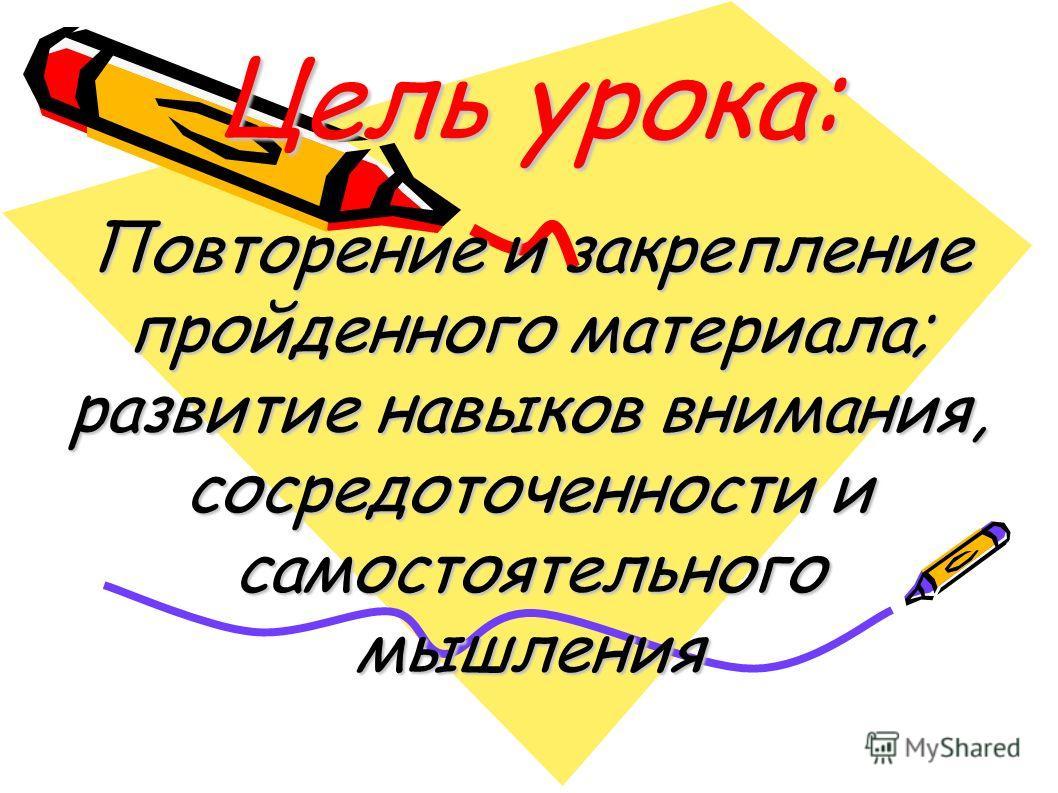 Цель урока: Повторение и закрепление пройденного материала; развитие навыков внимания, сосредоточенности и самостоятельного мышления