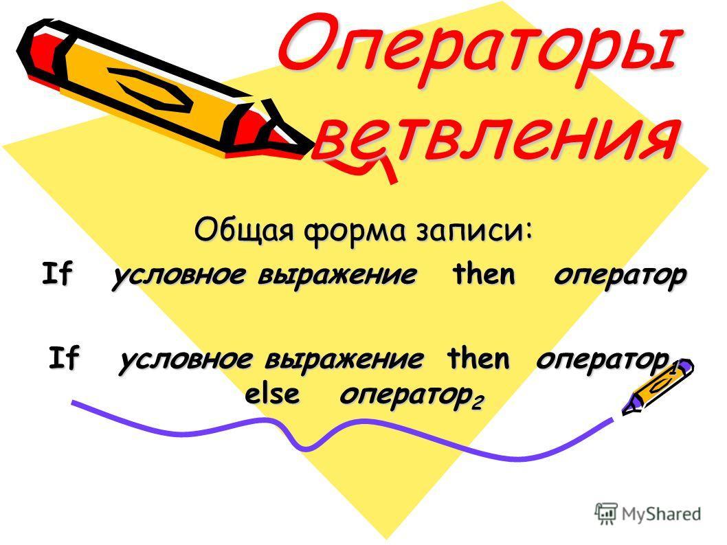 Операторы ветвления Общая форма записи: If условное выражение then оператор If условное выражение then оператор 1 else оператор 2