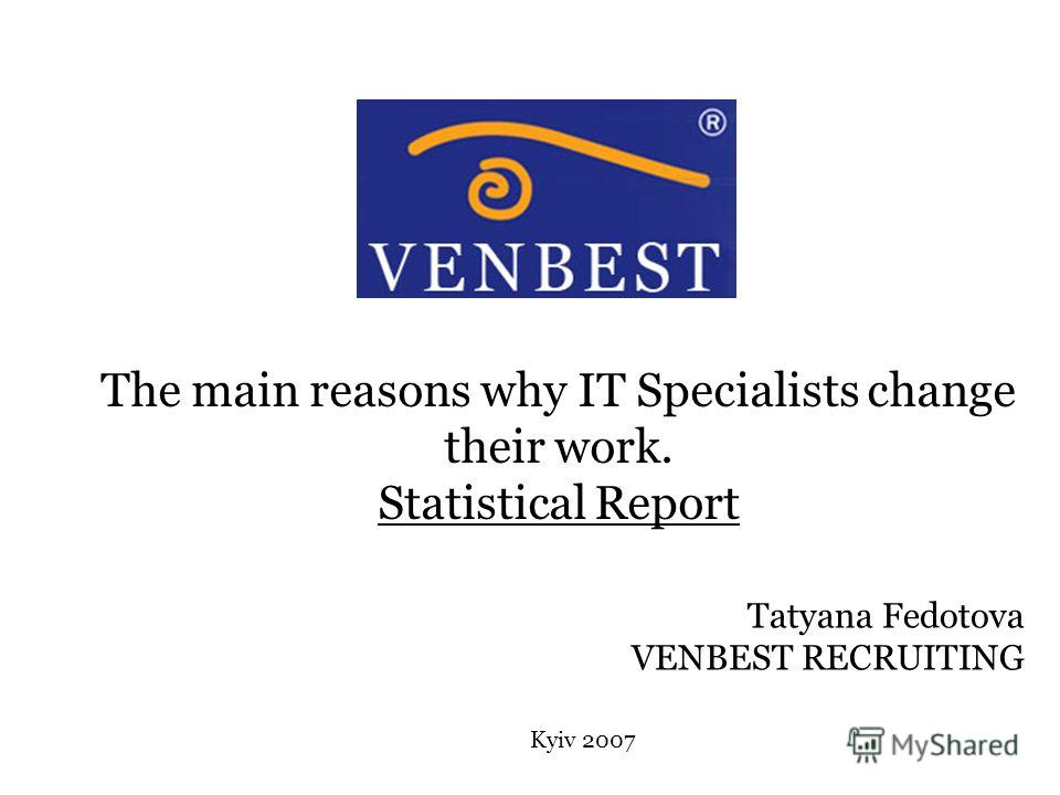 The main reasons why IT Specialists change their work. Statistical Report Kyiv 2007 Tatyana Fedotova VENBEST RECRUITING
