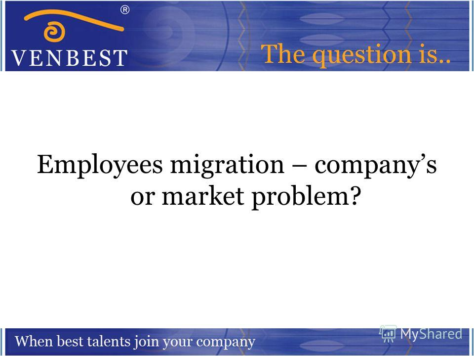 The question is.. Employees migration – companys or market problem?