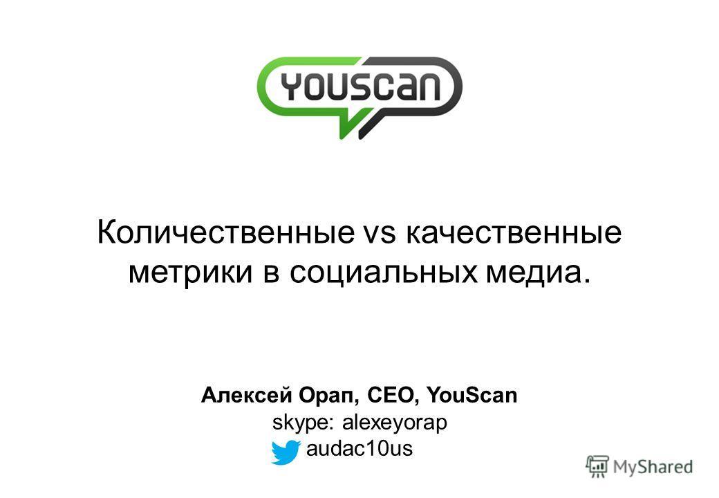 Количественные vs качественные метрики в социальных медиа. Алексей Орап, CEO, YouScan skype: alexeyorap audac10us