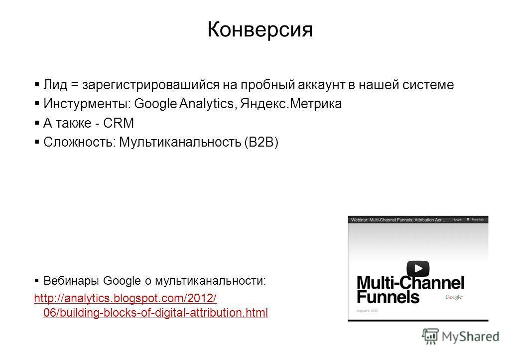 Конверсия Лид = зарегистрировашийся на пробный аккаунт в нашей системе Инстурменты: Google Analytics, Яндекс.Метрика А также - CRM Сложность: Мультиканальность (B2B) Вебинары Google о мультиканальности: http://analytics.blogspot.com/2012/ 06/building