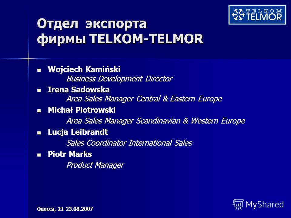 Отдел экспорта фирмы TELKOM-TELMOR Wojciech Kamiński Business Development Director Irena Sadowska Area Sales Manager Central & Eastern Europe Michał Piotrowski Area Sales Manager Scandinavian & Western Europe Lucja Leibrandt Sales Coordinator Interna