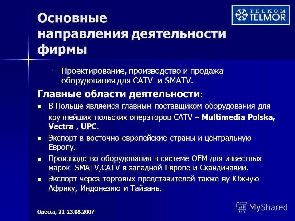 Основные направления деятельности фирмы – –Проектирование, производство и продажа оборудования для CATV и SMATV. Главные области деятельности : В Польше являемся главным поставщиком оборудования для крупнейших польских операторов CATV – Multimedia Po